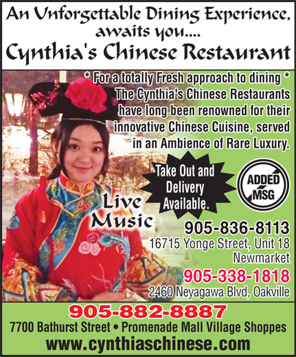 Cynthia's Chinese Restaurant (905-882-8887) - Annonce illustrée======= - An Unforgettable Dining Experience, awaits you.... Cynthia's Chinese Restaurant * For a totally Fresh approach to dining ** For a totally Fresh approach to dining * The Cynthia's Chinese RestaurantsThe Cynthia's Chinese Restauants have long been renowned for theirhave long been renwned or their innovative Chinese Cuisine, servedinnovative Chinese Cuisineved in an Ambience of Rare Luxury.in an Ambience of R. Take Out and ADDED Delivery MSG Live Available. Music 905-836-8113 16715 Yonge Street, Unit 18 Newmarket 905-338-1818 2460 Neyagawa Blvd, Oakville 905-882-8887 7700 Bathurst Street   Promenade Mall Village Shoppes www.cynthiaschinese.com