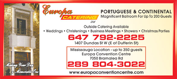 Europa Catering (416-534-5520) - Annonce illustrée======= - PORTUGUESE & CONTINENTAL Europa Europa Magnificent Ballroom For Up To 200 Guests CATERING Ltd Outside Catering Available Weddings   Christenings   Business Meetings   Showers   Christmas Parties 647 792-2225 1407 Dundas St W (E of Dufferin St) Mississauga Location - up to 350 guests Europa Convention Centre 7050 Bramalea Rd Making Your Day 289 804-3022 a  Memorable One www.europaconventioncentre.com