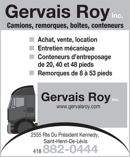 Roy Gervais Inc (418-882-0444) - Annonce illustrée======= - Gervais Roy inc. Camions, remorques, boîtes, conteneurs Achat, vente, location Entretien mécanique Conteneurs d entreposage de 20, 40 et 48 pieds Remorques de 8 à 53 pieds Gervais Roy inc. www.gervaisroy.com 2555 Rte Du Président Kennedy, Saint-Henri-De-Lévis 418 882-0444