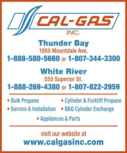 Cal-Gas (807-344-3300) - Annonce illustrée======= - Thunder Bay 1950 Mountdale Ave. 1-888-580-5660 or 1-807-344-3300 White River 555 Superior St. 1-888-269-4380 or 1-807-822-2959 Bulk Propane Cylinder & Forklift Propane Service & Installation BBQ Cylinder Exchange Appliances & Parts visit our website at www.calgasinc.com