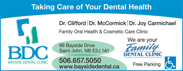 Bayside Dental Clinic (506-657-5050) - Display Ad - Dr. Clifford  Dr. McCormick  Dr. Joy Carmichael Family Oral Health & Cosmetic Care Clinic We are your 99 Bayside Drive Saint John, NB E2J 1A1 506.657.5050 Taking Care of Your Dental Health Free Parking www.baysidedental.ca