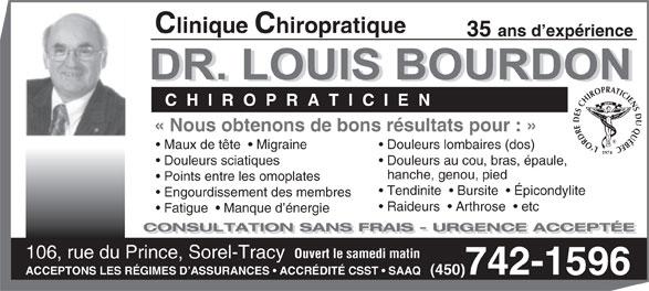 Clinique Chiropratique Bourdon (450-742-1596) - Annonce illustrée======= - Clinique Chiropratique 35 ans d expérience C  H  I  R  O  P  R  A  T  I  C  I  E  N «Nous obtenons de bons résultats pour: » L`ORDRE DES CHIROPRATICIENS DU QUÉBEC1974 Maux de tête    Migraine Douleurs lombaires (dos) Douleurs sciatiques Douleurs au cou, bras, épaule, hanche, genou, pied Points entre les omoplates Tendinite    Bursite    Épicondylite Engourdissement des membres Raideurs    Arthrose    etc Fatigue    Manque d énergie CONSULTATION SANS FRAIS - URGENCE ACCEPTÉE Ouvert le samedi matin 106, rue du Prince, Sorel-Tracy ACCEPTONS LES RÉGIMES D ASSURANCES   ACCRÉDITÉCSST   SAAQ   (450)742-1596 Clinique Chiropratique 35 ans d expérience C  H  I  R  O  P  R  A  T  I  C  I  E  N «Nous obtenons de bons résultats pour: » L`ORDRE DES CHIROPRATICIENS DU QUÉBEC1974 Maux de tête    Migraine Douleurs lombaires (dos) Douleurs sciatiques Douleurs au cou, bras, épaule, hanche, genou, pied Points entre les omoplates Tendinite    Bursite    Épicondylite Engourdissement des membres Raideurs    Arthrose    etc Fatigue    Manque d énergie CONSULTATION SANS FRAIS - URGENCE ACCEPTÉE Ouvert le samedi matin 106, rue du Prince, Sorel-Tracy ACCEPTONS LES RÉGIMES D ASSURANCES   ACCRÉDITÉCSST   SAAQ   (450)742-1596