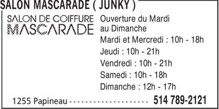 Salon Mascarade ( Junky ) (514-789-2121) - Annonce illustrée======= - au Dimanche Mardi et Mercredi : 10h - 18h Jeudi : 10h - 21h Vendredi : 10h - 21h Samedi : 10h - 18h Dimanche : 12h - 17h Ouverture du Mardi