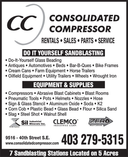 Consolidated Compressor (403-279-5315) - Display Ad - RENTALS   SALES   PARTS   SERVICE DO ITYOURSELF SANDBLASTINGEQUIPMENT & SUPPLIES Do-It-Yourself Glass Beading  Antiques   Automotives   Beds   Bar-B-Ques   Bike Frames  Cream Cans   Farm Equipment   Horse Trailers  Oilfield Equipment   Utility Trailers   Wheels   Wrought Iron  Compressors   Abrasive Blast Cabinets   Blast Rooms  Pneumatic Tools   Pots   Helmets   Nozzles   Hose  Sign & Glass Stencil   Aluminum Oxide   Soda   K2  Corn Cob   Plastic Bead   Glass Bead   Flour   Silica Sand  Slag   Steel Shot   Walnut Shell 9516 - 40th Street S.E. 403 279-5315 www.consolidatedcompressor.com 7 Sandblasting Stations Located on 5 Acres RENTALS   SALES   PARTS   SERVICE DO ITYOURSELF SANDBLASTINGEQUIPMENT & SUPPLIES Do-It-Yourself Glass Beading  Antiques   Automotives   Beds   Bar-B-Ques   Bike Frames  Cream Cans   Farm Equipment   Horse Trailers  Oilfield Equipment   Utility Trailers   Wheels   Wrought Iron  Compressors   Abrasive Blast Cabinets   Blast Rooms  Pneumatic Tools   Pots   Helmets   Nozzles   Hose  Sign & Glass Stencil   Aluminum Oxide   Soda   K2  Corn Cob   Plastic Bead   Glass Bead   Flour   Silica Sand  Slag   Steel Shot   Walnut Shell 9516 - 40th Street S.E. 403 279-5315 www.consolidatedcompressor.com 7 Sandblasting Stations Located on 5 Acres  RENTALS   SALES   PARTS   SERVICE DO ITYOURSELF SANDBLASTINGEQUIPMENT & SUPPLIES Do-It-Yourself Glass Beading  Antiques   Automotives   Beds   Bar-B-Ques   Bike Frames  Cream Cans   Farm Equipment   Horse Trailers  Oilfield Equipment   Utility Trailers   Wheels   Wrought Iron  Compressors   Abrasive Blast Cabinets   Blast Rooms  Pneumatic Tools   Pots   Helmets   Nozzles   Hose  Sign & Glass Stencil   Aluminum Oxide   Soda   K2  Corn Cob   Plastic Bead   Glass Bead   Flour   Silica Sand  Slag   Steel Shot   Walnut Shell 9516 - 40th Street S.E. 403 279-5315 www.consolidatedcompressor.com 7 Sandblasting Stations Located on 5 Acres