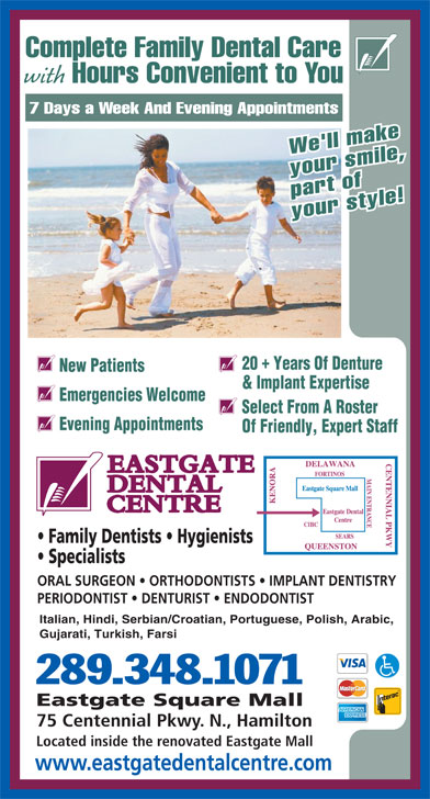 Eastgate Dental Centre (905-560-2714) - Display Ad - Complete Family Dental Care with Hours Convenient to You 7 Days a Week And Evening Appointments We'll make your smile, part of your style! 20  Years Of Denture New Patients & Implant Expertise Emergencies Welcome Select From A Roster Evening Appointments Of Friendly, Expert Staff Specialists ORAL SURGEON   ORTHODONTISTS   IMPLANT DENTISTRY PERIODONTIST   DENTURIST   ENDODONTIST Italian, Hindi, Serbian/Croatian, Portuguese, Polish, Arabic, Gujarati, Turkish, Farsi 289.348.1071 Eastgate Square Mall 75 Centennial Pkwy. N., Hamilton Located inside the renovated Eastgate Mall www.eastgatedentalcentre.com Family Dentists   Hygienists