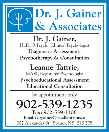 Dr John Gainer (902-539-1235) - Display Ad - Dr. J. Gainer & Associates Dr. J. Gainer, Ph.D., R.Psych., Clinical Psychologist Diagnostic Assessment, Psychotherapy & Consultation Leanne Tattrie, MASP, Registered Psychologist Psychoeducational Assessment Educational Consultation by appointment only 902-539-1235 Fax: 902-539-3306 207 Alexandra St., Sydney, NS  B1S 2E8