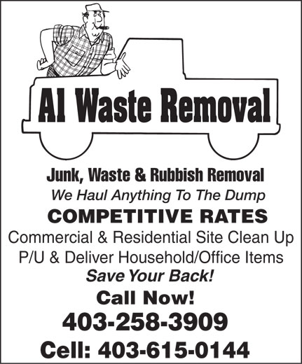 A1 Waste Removal (403-258-3909) - Annonce illustrée======= - A1 Waste Removal Junk, Waste & Rubbish Removal We Haul Anything To The Dump COMPETITIVE RATES Commercial & Residential Site Clean Up P/U & Deliver Household/Office Items Save Your Back! Call Now! 403-258-3909 Cell: 403-615-0144 A1 Waste Removal Junk, Waste & Rubbish Removal We Haul Anything To The Dump COMPETITIVE RATES Commercial & Residential Site Clean Up P/U & Deliver Household/Office Items Save Your Back! Call Now! 403-258-3909 Cell: 403-615-0144  A1 Waste Removal Junk, Waste & Rubbish Removal We Haul Anything To The Dump COMPETITIVE RATES Commercial & Residential Site Clean Up P/U & Deliver Household/Office Items Save Your Back! Call Now! 403-258-3909 Cell: 403-615-0144