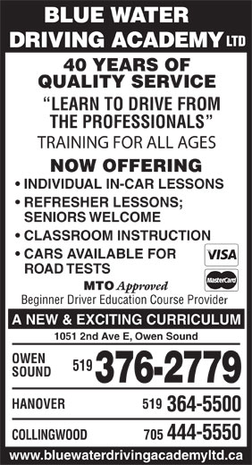 Blue Water Driving Academy Ltd (519-376-2779) - Display Ad - DRIVING ACADEMY 40 YEARS OF QUALITY SERVICE LEARN TO DRIVE FROM THE PROFESSIONALS TRAINING FOR ALL AGES NOW OFFERING INDIVIDUAL IN-CAR LESSONS REFRESHER LESSONS; SENIORS WELCOME CLASSROOM INSTRUCTION CARS AVAILABLE FOR HANOVER 519 364-5500 705 444-5550 ROAD TESTS MTO Approved Beginner Driver Education Course Provide A NEW & EXCITING CURRICULUM 1051 2nd Ave E, Owen Sound OWEN 519 SOUND 376-2779 COLLINGWOOD BLUE WATER LTD www.bluewaterdrivingacademyltd.ca