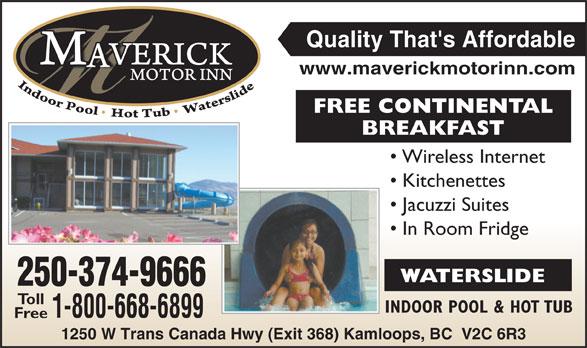 Maverick Motor Inn & Waterslide (250-852-7866) - Annonce illustrée======= - Quality That's Affordable www.maverickmotorinn.com FREE CONTINENTAL BREAKFASTBREA Wireless Internet Kitchenettes Jacuzzi Suites In Room Fridge WATERSLIDE 250-374-966666 Toll INDOOR POOL & HOT TUBIN 1-800-668-689999 Free 1250 W Trans Canada Hwy (Exit 368) Kamloops, BC  V2C 6R3 Canada Hwy (Exit 368) Kamloop