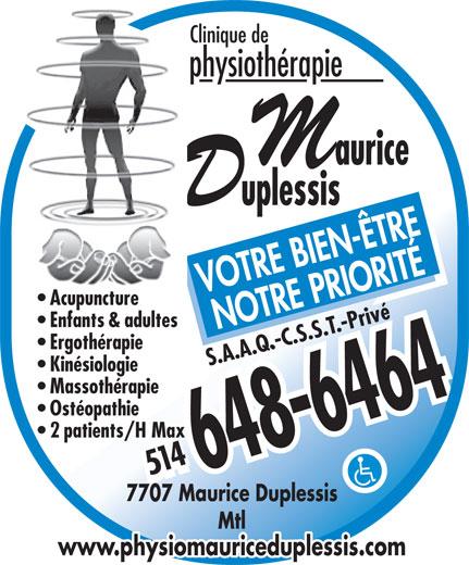 Clinique De Physiothérapie Maurice-Duplessis (514-648-6464) - Annonce illustrée======= - www.physiomauriceduplessis.com Clinique de physiothérapie VOTRE BIEN-ÊTRE Acupuncture Enfants & adultes NOTRE PRIORITÉ Ergothérapie S.A.A.Q.-C.S.S.T.-Privé Kinésiologie Massothérapie Ostéopathie 2 patients/H Max 514514 7707 Maurice Duplessis Mtl