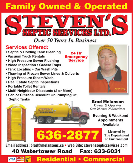 Steven's Septic Services (506-636-2877) - Display Ad - Family Owned & Operated Over 50 Years In Business Services Offered: Septic & Holding Tank Cleaning 24 Hr Vacuum Truck Rentals Emergency Service High Pressure Sewer Flushing Video Inspection   Grease Traps Tank Locating   Car Wash Pits Thawing of Frozen Sewer Lines & Culverts High Pressure Steam Wash Real Estate Septic Inspections Portable Toilet Rentals Multi-Neighbour Discounts (2 or More) Senior Citizens Discount On Pumping Of Septic Tanks Brad Melanson Owner & Operator Over 20 Years Of ExperienceOve Evening & Weekend Appointments Available Licensed by The Department 636-2877 of Environment Email address: brad@melansons.ca   Web Site: stevenssepticservices.com 40 Watertower Road    Fax: 633-6031 Residential   Commercial