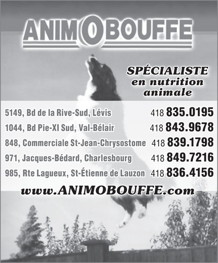 Animobouffe Inc (418-839-1798) - Annonce illustrée======= - SPÉCIALISTE en nutrition animale 5149, Bd de la Rive-Sud, Lévis 418 835.0195 1044, Bd Pie-XI Sud, Val-Bélair 418 843.9678 848, Commerciale St-Jean-Chrysostome 418 839.1798 971, Jacques-Bédard, Charlesbourg 418 849.7216 985, Rte Lagueux, St-Étienne de Lauzon 418 836.4156 www.ANIMOBOUFFE.com