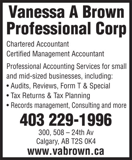 Vanessa A Brown Professional Corp (403-229-1996) - Display Ad - Professional Corp Chartered Accountant Certified Management Accountant Professional Accounting Services for small and mid-sized businesses, including: Audits, Reviews, Form T & Special Tax Returns & Tax Planning Records management, Consulting and more 403 229-1996 300, 508 - 24th Av Calgary, AB T2S 0K4 www.vabrown.ca Vanessa A Brown