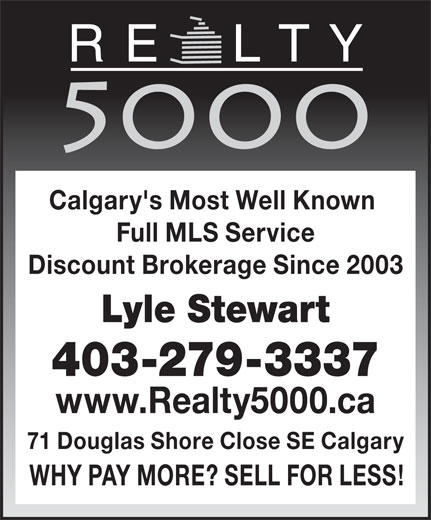 Realty 5000 (403-279-3337) - Annonce illustrée======= - Calgary's Most Well Known Full MLS Service Discount Brokerage Since 2003 Lyle Stewart 403-279-3337 www.Realty5000.ca 71 Douglas Shore Close SE Calgary WHY PAY MORE? SELL FOR LESS! Calgary's Most Well Known Full MLS Service Discount Brokerage Since 2003 Lyle Stewart 403-279-3337 www.Realty5000.ca 71 Douglas Shore Close SE Calgary WHY PAY MORE? SELL FOR LESS!