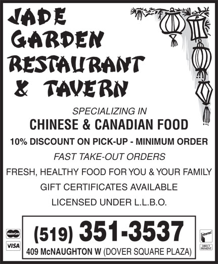 Jade Garden Restaurant & Tavern (519-351-3537) - Display Ad - SPECIALIZING IN CHINESE & CANADIAN FOOD 10% DISCOUNT ON PICK-UP - MINIMUM ORDER FAST TAKE-OUT ORDERS FRESH, HEALTHY FOOD FOR YOU & YOUR FAMILY GIFT CERTIFICATES AVAILABLE LICENSED UNDER L.L.B.O. () 519 351-3537 409 McNAUGHTON W (DOVER SQUARE PLAZA)
