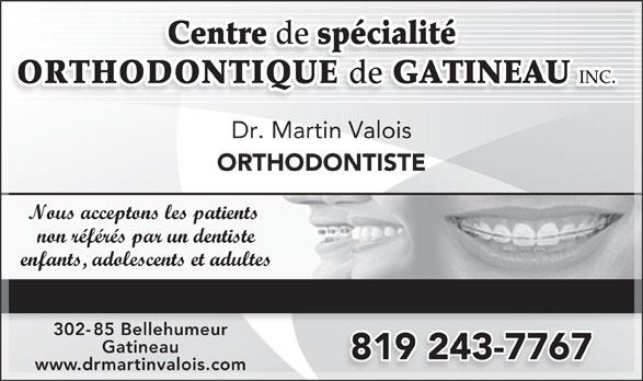 Centre de Spécialité Orthodontique de Gatineau (819-243-7767) - Annonce illustrée======= - Centre de spécialité ORTHODONTIQUE de GATINEAU INC. Dr. Martin Valois ORTHODONTISTE Nous acceptons les patients non référés par un dentiste enfants, adolescents et adultes TRAITEMENT TRADITIONNEL, AVEC BOÎTIERS BLANCS, SANS BROCHES 302-85 Bellehumeur85 Belleh Gatineau 819 243-7767 www.drmartinvalois.com