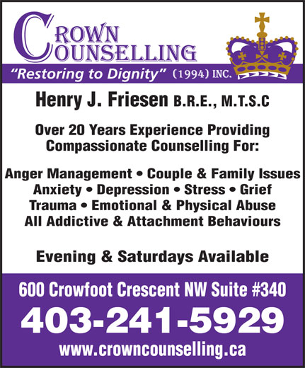 Crown Counselling Inc (403-241-5929) - Annonce illustrée======= - Restoring to Dignity Henry J. Friesen B.R.E., M.T.S.C Over 20 Years Experience Providing Compassionate Counselling For: Anger Management   Couple & Family Issues Anxiety   Depression   Stress   Grief Trauma   Emotional & Physical Abuse All Addictive & Attachment Behaviours Evening & Saturdays Available 600 Crowfoot Crescent NW Suite #340 403-241-5929 www.crowncounselling.ca