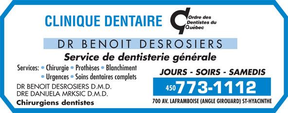 Clinique Dentaire Dr Benoit Desrosiers (450-773-1112) - Annonce illustrée======= - DR BENOIT DESROSIERS Service de dentisterie générale Services:   Chirurgie   Prothèses   Blanchiment JOURS - SOIRS - SAMEDIS Urgences   Soins dentaires complets DR BENOIT DESROSIERS D.M.D. 450 DRE DANIJELA MRKSIC D.M.D. 700 AV. LAFRAMBOISE (ANGLE GIROUARD) ST-HYACINTHE Chirurgiens dentistes