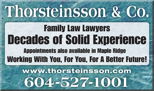 Thorsteinsson Jeffrey J (604-527-1001) - Display Ad - Thorsteinsson & Co. Family Law Lawyers Decades of Solid Experience Appointments also available in Maple Ridge Working With You, For You, For A Better Future! www.thorsteinsson.comwww.thorsteinsson.com 604-527-1001 Thorsteinsson & Co. Family Law Lawyers Decades of Solid Experience Appointments also available in Maple Ridge Working With You, For You, For A Better Future! www.thorsteinsson.comwww.thorsteinsson.com 604-527-1001