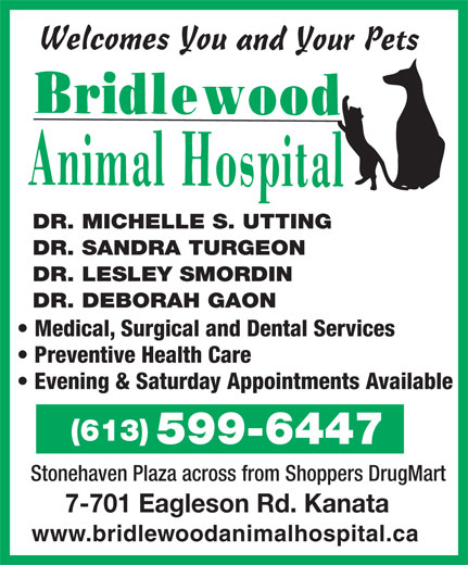 Bridlewood Animal Hospital (613-599-6447) - Annonce illustrée======= - DR. MICHELLE S. UTTING DR. SANDRA TURGEON DR. LESLEY SMORDIN DR. DEBORAH GAON Medical, Surgical and Dental Services Preventive Health Care Evening & Saturday Appointments Available (613) 599-6447 Stonehaven Plaza across from Shoppers DrugMart 7-701 Eagleson Rd. Kanata www.bridlewoodanimalhospital.ca