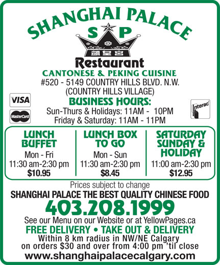 Shanghai Palace Restaurant (403-208-1999) - Annonce illustrée======= - #520 - 5149 COUNTRY HILLS BLVD. N.W. (COUNTRY HILLS VILLAGE) BUSINESS HOURS: Sun-Thurs & Holidays: 11AM -  10PM Friday & Saturday: 11AM - 11PM LUNCH LUNCH BOX SATURDAY BUFFET TO GO SUNDAY & HOLIDAY Mon - Fri Mon - Sun 11:30 am-2:30 pm11:30 am-2:30 pm11:00 am-2:30 pm $10.95 $8.45 $12.95 Prices subject to change SHANGHAI PALACE THE BEST QUALITY CHINESE FOOD 403.208.1999 See our Menu on our Website or at YellowPages.ca FREE DELIVERY   TAKE OUT & DELIVERY Within 8 km radius in NW/NE Calgary on orders $30 and over from 4:00 pm  til close www.shanghaipalacecalgary.com