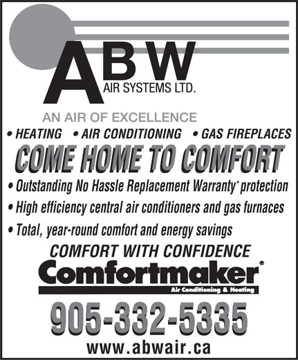 ABW Air Systems Ltd (905-332-5335) - Annonce illustrée======= - HEATING  AIR CONDITIONING  GAS FIREPLACES COME HOME TO COMFORT * Outstanding No Hassle Replacement Warrantyprotection High efficiency central air conditioners and gas furnaces Total, year-round comfort and energy savings COMFORT WITH CONFIDENCE 905-332-5335 www.abwair.ca  HEATING  AIR CONDITIONING  GAS FIREPLACES COME HOME TO COMFORT * Outstanding No Hassle Replacement Warrantyprotection High efficiency central air conditioners and gas furnaces Total, year-round comfort and energy savings COMFORT WITH CONFIDENCE 905-332-5335 www.abwair.ca  HEATING  AIR CONDITIONING  GAS FIREPLACES COME HOME TO COMFORT * Outstanding No Hassle Replacement Warrantyprotection High efficiency central air conditioners and gas furnaces Total, year-round comfort and energy savings COMFORT WITH CONFIDENCE 905-332-5335 www.abwair.ca  HEATING  AIR CONDITIONING  GAS FIREPLACES COME HOME TO COMFORT * Outstanding No Hassle Replacement Warrantyprotection High efficiency central air conditioners and gas furnaces Total, year-round comfort and energy savings COMFORT WITH CONFIDENCE 905-332-5335 www.abwair.ca