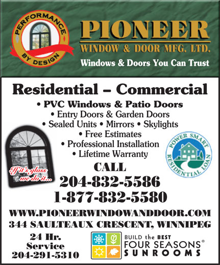 Pioneer Window & Door Mfg Ltd (204-832-5586) - Annonce illustrée======= - Windows & Doors You Can Trust Residential - Commercial PVC Windows & Patio Doors Entry Doors & Garden Doors Sealed Units   Mirrors   Skylights Free Estimates Professional Installation Lifetime Warranty CALL If it s glass we do it... 204-832-5586 1-877-832-5580 WWW.PIONEERWINDOWANDDOOR.COM 344 SAULTEAUX CRESCENT, WINNIPEG BUILDthe BEST 24 Hr. FOURSEASONS Service SUNROOMS 204-291-5310 Windows & Doors You Can Trust Residential - Commercial PVC Windows & Patio Doors Entry Doors & Garden Doors Sealed Units   Mirrors   Skylights Free Estimates Professional Installation Lifetime Warranty CALL If it s glass we do it... 204-832-5586 1-877-832-5580 WWW.PIONEERWINDOWANDDOOR.COM 344 SAULTEAUX CRESCENT, WINNIPEG BUILDthe BEST 24 Hr. FOURSEASONS Service SUNROOMS 204-291-5310
