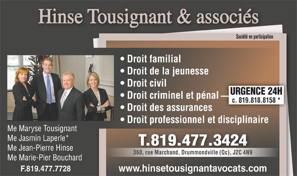 Hinse Tousignant et Ass Avocats (819-477-3424) - Annonce illustrée======= - Me Maryse Tousignant Me Jasmin Laperle* T.819.477.3424 Me Jean-Pierre Hinse 360, rue Marchand, Drummondville (Qc), J2C 4N9 Me Marie-Pier Bouchard F.819.477.7728 www.hinsetousignantavocats.com Hinse Tousignant & associés Société en participation Droit familial Droit de la jeunesse Droit civil URGENCE 24H Droit criminel et pénal c. 819.818.8158 * Droit des assurances Droit professionnel et disciplinaire