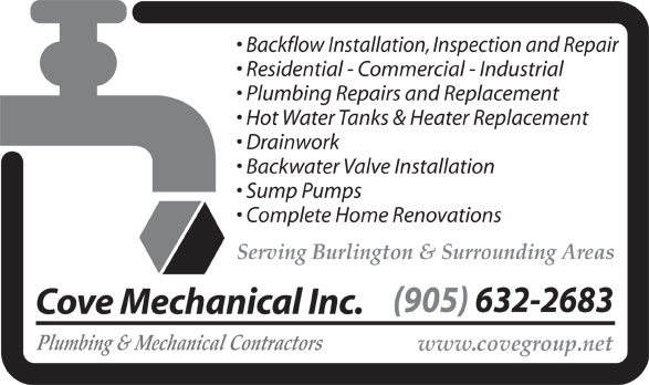 Cove Mechanical (905-632-2683) - Display Ad - Drainwork Backwater Valve Installation Sump Pumps Complete Home Renovations Serving Burlington & Surrounding Areas (905) 632-2683 Cove Mechanical Inc. Plumbing & Mechanical Contractors www.covegroup.net Backflow Installation, Inspection and Repair Residential - Commercial - Industrial Plumbing Repairs and Replacement Hot Water Tanks & Heater Replacement Drainwork Backwater Valve Installation Sump Pumps Complete Home Renovations Serving Burlington & Surrounding Areas (905) 632-2683 Cove Mechanical Inc. Plumbing & Mechanical Contractors www.covegroup.net Backflow Installation, Inspection and Repair Residential - Commercial - Industrial Plumbing Repairs and Replacement Hot Water Tanks & Heater Replacement