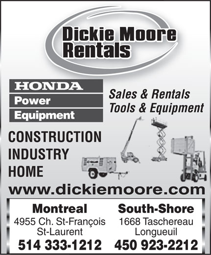 Dickie Moore Rentals (514-333-1212) - Display Ad - Sales & Rentals Tools & Equipment CONSTRUCTION INDUSTRY HOME www.dickiemoore.com MontrealSouth-Shore 4955 Ch. St-François1668 Taschereau St-LaurentLongueuil 514 333-1212450 923-2212  Sales & Rentals Tools & Equipment CONSTRUCTION INDUSTRY HOME www.dickiemoore.com MontrealSouth-Shore 4955 Ch. St-François1668 Taschereau St-LaurentLongueuil 514 333-1212450 923-2212