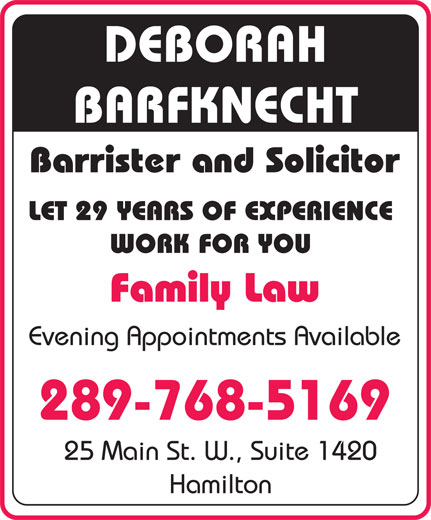 Barfknecht Deborah Lee (905-521-1898) - Annonce illustrée======= - DEBORAH BARFKNECHT Barrister and Solicitor LET 29 YEARS OF EXPERIENCE WORK FOR YOU Family Law Evening Appointments Available 289-768-5169 25 Main St. W., Suite 1420 Hamilton