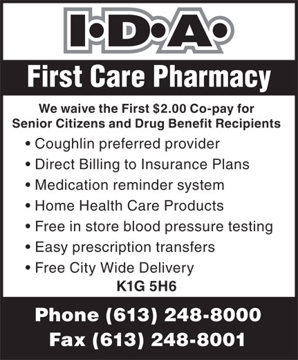 First Care Pharmacy (613-248-8000) - Annonce illustrée======= - First Care Pharmacy We waive the First $2.00 Co-pay for Senior Citizens and Drug Benefit Recipients Coughlin preferred provider Direct Billing to Insurance Plans Medication reminder system Home Health Care Products Free in store blood pressure testing Easy prescription transfers Free City Wide Delivery K1G 5H6 Phone (613) 248-8000 Fax (613) 248-8001 We waive the First $2.00 Co-pay for Senior Citizens and Drug Benefit Recipients Coughlin preferred provider Direct Billing to Insurance Plans Medication reminder system Home Health Care Products Free in store blood pressure testing Easy prescription transfers Free City Wide Delivery K1G 5H6 Phone (613) 248-8000 Fax (613) 248-8001 First Care Pharmacy