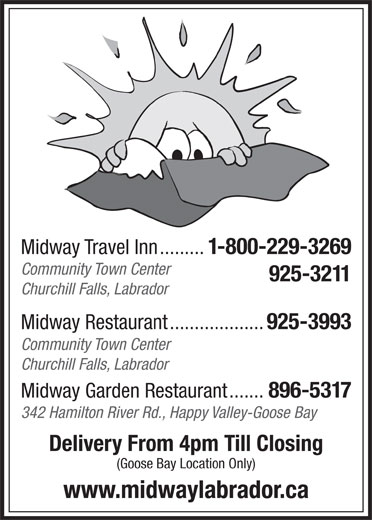 Midway Travel Inn (709-925-3211) - Display Ad - Midway Travel Inn......... 1-800-229-3269 Community Town Center 925-32 11 Churchill Falls, Labrador Midway Restaurant................... 925-3993 Community Town Center Churchill Falls, Labrador Midway Garden Restaurant....... 896-5317 342 Hamilton River Rd., Happy Valley-Goose Bay Delivery From 4pm Till Closing (Goose Bay Location Only) www.midwaylabrador.ca