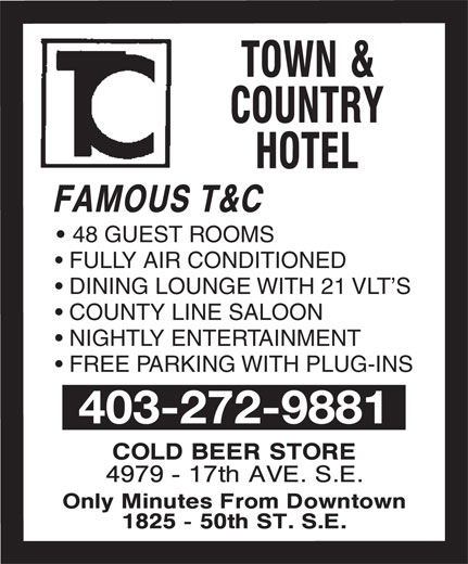 Town & Country Motor Hotel (403-272-9881) - Annonce illustrée======= - FAMOUS T&C 48 GUEST ROOMS FULLY AIR CONDITIONED DINING LOUNGE WITH 21 VLT S COUNTY LINE SALOON NIGHTLY ENTERTAINMENT FREE PARKING WITH PLUG-INS 403-272-9881 FAMOUS T&C 48 GUEST ROOMS FULLY AIR CONDITIONED DINING LOUNGE WITH 21 VLT S COUNTY LINE SALOON NIGHTLY ENTERTAINMENT FREE PARKING WITH PLUG-INS 403-272-9881  FAMOUS T&C 48 GUEST ROOMS FULLY AIR CONDITIONED DINING LOUNGE WITH 21 VLT S COUNTY LINE SALOON NIGHTLY ENTERTAINMENT FREE PARKING WITH PLUG-INS 403-272-9881