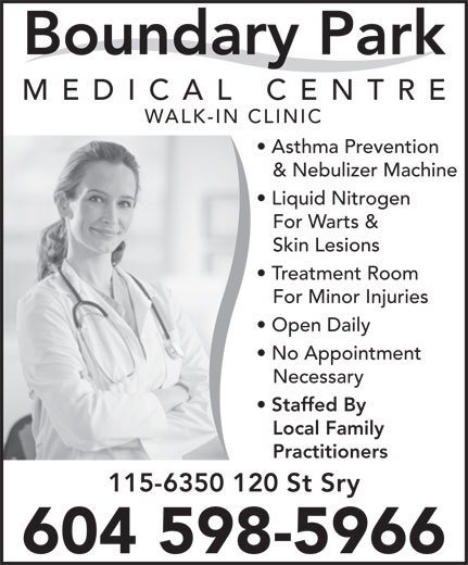 Boundary Park Medical Centre (604-591-6300) - Annonce illustrée======= - WALK-IN CLINIC Asthma Prevention & Nebulizer Machine Liquid Nitrogen For Warts & Skin Lesions Treatment Room For Minor Injuries Open Daily No Appointment Necessary Staffed By Local Family 115-6350 120 St Sry 604 598-5966 Practitioners Boundary Park MEDICAL CENTR WALK-IN CLINIC Asthma Prevention & Nebulizer Machine Liquid Nitrogen For Warts & Skin Lesions Treatment Room For Minor Injuries Open Daily No Appointment Necessary Staffed By Local Family Boundary Park MEDICAL CENTR 115-6350 120 St Sry 604 598-5966 Practitioners