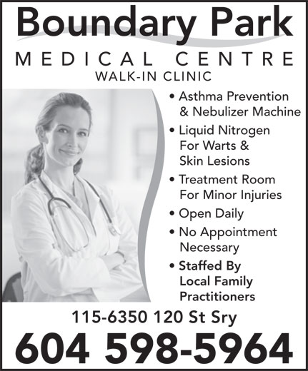Boundary Park Medical Centre (604-591-6300) - Display Ad - MEDICAL CENTR Boundary Park WALK-IN CLINIC Asthma Prevention & Nebulizer Machine Liquid Nitrogen For Warts & Skin Lesions Treatment Room For Minor Injuries Open Daily No Appointment Necessary Staffed By Local Family Practitioners 115-6350 120 St Sry 604 598-5964