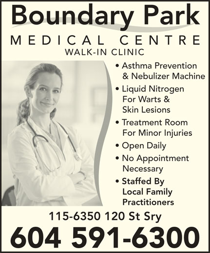 Boundary Park Medical Centre (604-591-6300) - Display Ad - Boundary Park MEDICAL CENTR WALK-IN CLINIC Asthma Prevention & Nebulizer Machine Liquid Nitrogen For Warts & Skin Lesions 115-6350 120 St Sry 604 591-6300 Treatment Room For Minor Injuries Open Daily No Appointment Necessary Staffed By Local Family Practitioners