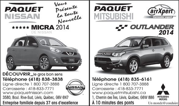 Paquet Mitsubishi (418-835-6161) - Annonce illustrée======= - Ligne directe 1 800 707-3888 Carrosserie : 418-833-7771 www.paquetnissan.com www.paquetmitsubishi.ca 3580, Boul. Rive-Sud, Lévis, Québec, G6V 6N7 1, Chemin des Îles, Lévis, Québec, G6W 8B6V 6N7 Entreprise familiale depuis 37 ans d'excellence À 10 minutes des ponts Vous Présente la toute Nouvelle 2014 DÉCOUVRIR le gros bon senss Téléphone (418) 838-3838 Téléphone (418) 835-6161838