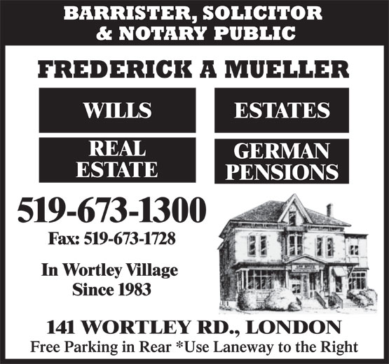 Frederick A Mueller (519-673-1300) - Annonce illustrée======= - BARRISTER, SOLICITOR & NOTARY PUBLIC FREDERICK A MUELLER WILLS ESTATES REAL GERMAN ESTATE PENSIONS 519-673-1300 Fax: 519-673-1728 In Wortley Village Since 1983 141 WORTLEY RD., LONDON Free Parking in Rear *Use Laneway to the Right