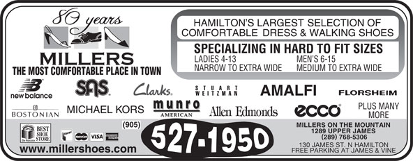 Miller's Shoe Store (905-527-1950) - Display Ad - SPECIALIZING IN HARD TO FIT SIZES LADIES 4-13 MEN S 6-15 NARROW TO EXTRA WIDE MEDIUM TO EXTRA WIDE THE MOST COMFORTABLE PLACE IN TOWN PLUS MANY MORE MILLERS ON THE MOUNTAIN (905) 1289 UPPER JAMES 289 768-5306 130 JAMES ST. N HAMILTON www.millershoes.com FREE PARKING AT JAMES & VINE