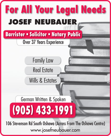 Neubauer Josef (905-433-1991) - Annonce illustrée======= - For All Your Legal Needs JOSEF NEUBAUER Barrister   Solicitor   Notary Public Over 37 Years ExperienceO 37Y Family Law Real Estate Wills & Estates German Written & Spoken 905 433-1991 106 Stevenson Rd South Oshawa (Across From The Oshawa Centre) www.josefneubauer.com