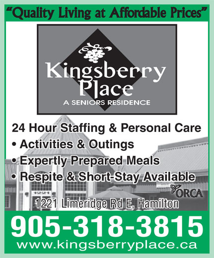 Kingsberry Place Seniors Residence (905-318-3815) - Annonce illustrée======= - 1221 Limeridge Rd E, Hamilton 905-318-3815 www.kingsberryplace.ca 24 Hour Staffing & Personal Care Quality Living at Affordable Prices Activities & Outings Expertly Prepared Meals 1221 Limeridge Rd E, Hamilton 905-318-3815 www.kingsberryplace.ca Quality Living at Affordable Prices 24 Hour Staffing & Personal Care Activities & Outings Expertly Prepared Meals