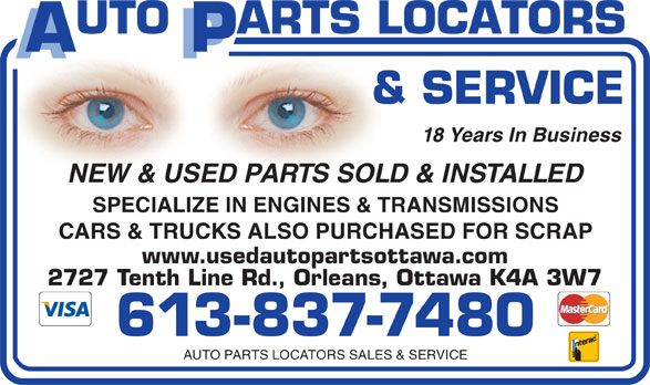 Auto Parts Locators Sales & Service (613-837-7480) - Display Ad - 18 Years In Business NEW & USED PARTS SOLD & INSTALLED SPECIALIZE IN ENGINES & TRANSMISSIONS CARS & TRUCKS ALSO PURCHASED FOR SCRAP 613-837-7480 AUTO PARTS LOCATORS SALES & SERVICE www.usedautopartsottawa.com 2727 Tenth Line Rd., Orleans, Ottawa K4A 3W7