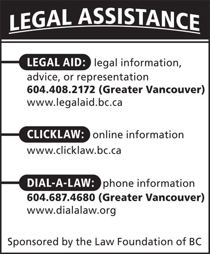 Dial-A-Law (604-687-4680) - Display Ad - LEGAL AID:   legal information, advice, or representation 604.408.2172 (Greater Vancouver) www.legalaid.bc.ca CLICKLAW:   online information www.clicklaw.bc.ca DIAL-A-LAW:   phone information 604.687.4680 (Greater Vancouver) www.dialalaw.org Sponsored by the Law Foundation of BC  LEGAL AID:   legal information, advice, or representation 604.408.2172 (Greater Vancouver) www.legalaid.bc.ca CLICKLAW:   online information www.clicklaw.bc.ca DIAL-A-LAW:   phone information 604.687.4680 (Greater Vancouver) www.dialalaw.org Sponsored by the Law Foundation of BC  LEGAL AID:   legal information, advice, or representation 604.408.2172 (Greater Vancouver) www.legalaid.bc.ca CLICKLAW:   online information www.clicklaw.bc.ca DIAL-A-LAW:   phone information 604.687.4680 (Greater Vancouver) www.dialalaw.org Sponsored by the Law Foundation of BC  LEGAL AID:   legal information, advice, or representation 604.408.2172 (Greater Vancouver) www.legalaid.bc.ca CLICKLAW:   online information www.clicklaw.bc.ca DIAL-A-LAW:   phone information 604.687.4680 (Greater Vancouver) www.dialalaw.org Sponsored by the Law Foundation of BC  LEGAL AID:   legal information, advice, or representation 604.408.2172 (Greater Vancouver) www.legalaid.bc.ca CLICKLAW:   online information www.clicklaw.bc.ca DIAL-A-LAW:   phone information 604.687.4680 (Greater Vancouver) www.dialalaw.org Sponsored by the Law Foundation of BC  LEGAL AID:   legal information, advice, or representation 604.408.2172 (Greater Vancouver) www.legalaid.bc.ca CLICKLAW:   online information www.clicklaw.bc.ca DIAL-A-LAW:   phone information 604.687.4680 (Greater Vancouver) www.dialalaw.org Sponsored by the Law Foundation of BC  LEGAL AID:   legal information, advice, or representation 604.408.2172 (Greater Vancouver) www.legalaid.bc.ca CLICKLAW:   online information www.clicklaw.bc.ca DIAL-A-LAW:   phone information 604.687.4680 (Greater Vancouver) www.dialalaw.org Sponsored by the Law Foundation