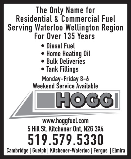 Hogg Heating & Air Conditioning (519-579-5330) - Display Ad - The Only Name for Residential & Commercial Fuel Serving Waterloo Wellington Region For Over 135 Years Diesel Fuel Home Heating Oil Bulk Deliveries Tank Fillings Monday-Friday 8-6 Weekend Service Available www.hoggfuel.com 5 Hill St. Kitchener Ont, N2G 3X4 519.579.5330  The Only Name for Residential & Commercial Fuel Serving Waterloo Wellington Region For Over 135 Years Diesel Fuel Home Heating Oil Bulk Deliveries Tank Fillings Monday-Friday 8-6 Weekend Service Available www.hoggfuel.com 5 Hill St. Kitchener Ont, N2G 3X4 519.579.5330  The Only Name for Residential & Commercial Fuel Serving Waterloo Wellington Region For Over 135 Years Diesel Fuel Home Heating Oil Bulk Deliveries Tank Fillings Monday-Friday 8-6 Weekend Service Available www.hoggfuel.com 5 Hill St. Kitchener Ont, N2G 3X4 519.579.5330  The Only Name for Residential & Commercial Fuel Serving Waterloo Wellington Region For Over 135 Years Diesel Fuel Home Heating Oil Bulk Deliveries Tank Fillings Monday-Friday 8-6 Weekend Service Available www.hoggfuel.com 5 Hill St. Kitchener Ont, N2G 3X4 519.579.5330  The Only Name for Residential & Commercial Fuel Serving Waterloo Wellington Region For Over 135 Years Diesel Fuel Home Heating Oil Bulk Deliveries Tank Fillings Monday-Friday 8-6 Weekend Service Available www.hoggfuel.com 5 Hill St. Kitchener Ont, N2G 3X4 519.579.5330  The Only Name for Residential & Commercial Fuel Serving Waterloo Wellington Region For Over 135 Years Diesel Fuel Home Heating Oil Bulk Deliveries Tank Fillings Monday-Friday 8-6 Weekend Service Available www.hoggfuel.com 5 Hill St. Kitchener Ont, N2G 3X4 519.579.5330  The Only Name for Residential & Commercial Fuel Serving Waterloo Wellington Region For Over 135 Years Diesel Fuel Home Heating Oil Bulk Deliveries Tank Fillings Monday-Friday 8-6 Weekend Service Available www.hoggfuel.com 5 Hill St. Kitchener Ont, N2G 3X4 519.579.5330  The Only Name for Residential & Commercial Fuel Serving Waterloo Wellington Region For Over 135 Years Diesel Fuel Home Heating Oil Bulk Deliveries Tank Fillings Monday-Friday 8-6 Weekend Service Available www.hoggfuel.com 5 Hill St. Kitchener Ont, N2G 3X4 519.579.5330  The Only Name for Residential & Commercial Fuel Serving Waterloo Wellington Region For Over 135 Years Diesel Fuel Home Heating Oil Bulk Deliveries Tank Fillings Monday-Friday 8-6 Weekend Service Available www.hoggfuel.com 5 Hill St. Kitchener Ont, N2G 3X4 519.579.5330  The Only Name for Residential & Commercial Fuel Serving Waterloo Wellington Region For Over 135 Years Diesel Fuel Home Heating Oil Bulk Deliveries Tank Fillings Monday-Friday 8-6 Weekend Service Available www.hoggfuel.com 5 Hill St. Kitchener Ont, N2G 3X4 519.579.5330  The Only Name for Residential & Commercial Fuel Serving Waterloo Wellington Region For Over 135 Years Diesel Fuel Home Heating Oil Bulk Deliveries Tank Fillings Monday-Friday 8-6 Weekend Service Available www.hoggfuel.com 5 Hill St. Kitchener Ont, N2G 3X4 519.579.5330  The Only Name for Residential & Commercial Fuel Serving Waterloo Wellington Region For Over 135 Years Diesel Fuel Home Heating Oil Bulk Deliveries Tank Fillings Monday-Friday 8-6 Weekend Service Available www.hoggfuel.com 5 Hill St. Kitchener Ont, N2G 3X4 519.579.5330