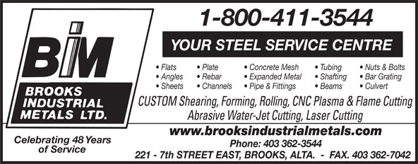 Brooks Industrial Metals Ltd (403-362-3544) - Display Ad - 221 - 7th STREET EAST, BROOKS, ALTA.  -  FAX. 403 362-7042 1-800-411-3544 YOUR STEEL SERVICE CENTRE Flats Plate Concrete Mesh Tubing Nuts & Bolts Angles Rebar Expanded Metal Shafting Bar Grating Sheets Channels Pipe & Fittings Beams Culvert CUSTOM Shearing, Forming, Rolling, CNC Plasma & Flame Cutting Abrasive Water-Jet Cutting, Laser Cutting www.brooksindustrialmetals.com Celebrating 48 Years Phone: 403 362-3544 of Service