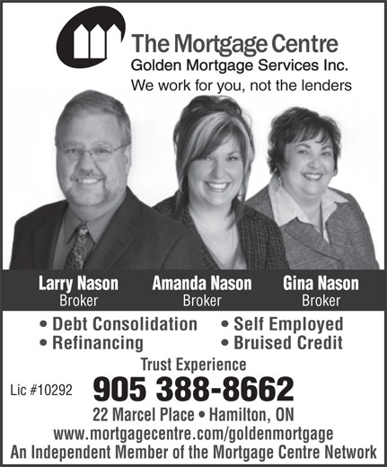 The Mortgage Centre (905-388-8662) - Annonce illustrée======= - Golden Mortgage Services Inc. An Independent Member of the Mortgage Centre Network www.mortgagecentre.com/goldenmortgage An Independent Member of the Mortgage Centre Network Trust Experience Lic #10292 905 388-8662 22 Marcel Place   Hamilton, ON Golden Mortgage Services Inc. We work for you, not the lenders Larry Nason Gina NasonAmanda Nason Broker BrokerBroker Debt Consolidation Self Employed We work for you, not the lenders Larry Nason Gina NasonAmanda Nason Broker BrokerBroker Debt Consolidation Self Employed Refinancing Bruised Credit Trust Experience Lic #10292 905 388-8662 22 Marcel Place   Hamilton, ON www.mortgagecentre.com/goldenmortgage Refinancing Bruised Credit