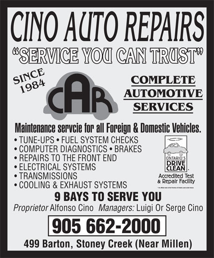 Cino Auto Repairs (905-662-2000) - Annonce illustrée======= - SERVICE YOU CAN TRUST  SERVICE YOU CAN TRUST SINCE COMPLETE 1984 AUTOMOTIVE SERVICES Maintenance servcie for all Foreign & Domestic Vehicles. TUNE-UPS   FUEL SYSTEM CHECKS COMPUTER DIAGNOSTICS   BRAKES REPAIRS TO THE FRONT END ELECTRICAL SYSTEMS TRANSMISSIONS COOLING & EXHAUST SYSTEMS 9 BAYS TO SERVE YOU Proprietor Alfonso Cino  Managers: Luigi Or Serge Cino 905 662-2000 499 Barton, Stoney Creek (Near Millen)