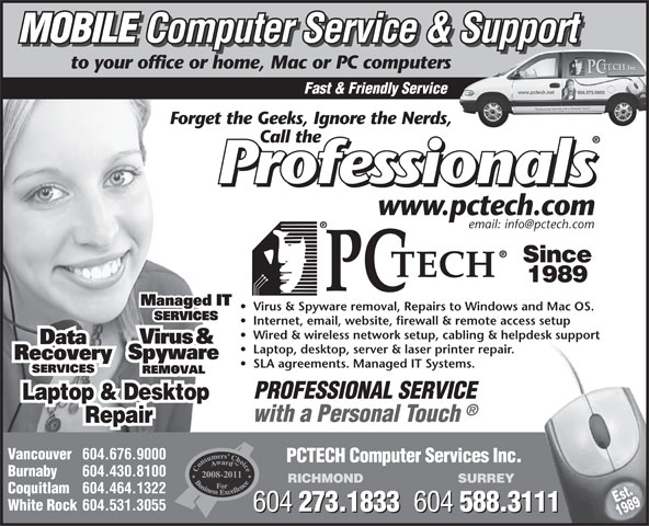 PCTECH Computer Services Inc (604-676-9000) - Annonce illustrée======= - MOBILE Computer Service & Support MOBILE Computer Service & Support to your office or home, Mac or PC computers Fast & Friendly Service Forget the Geeks, Ignore the Nerds, Call the www.pctech.com email: info@pctech.com Since 1989 Virus & Spyware removal, Repairs to Windows and Mac OS. Internet, email, website, firewall & remote access setup Wired & wireless network setup, cabling & helpdesk support Laptop, desktop, server & laser printer repair. SLA agreements. Managed IT Systems. PROFESSIONAL SERVICE Laptop & Desktop with a Personal Touch Repair Vancouver 604.676.9000 PCTECH Computer Services Inc. Burnaby 604.430.8100 2008-2011 RICHMOND SURREY Coquitlam 604.464.1322 Est. White Rock 604.531.3055 604 273.1833 604 588.3111 604 273.1833 604 588.3111 1989