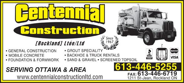 Centennial Construction Rockland Ltée (613-446-5255) - Display Ad - Since 1967 [Rockland] Ltée/Ltd GROUT SPECIALITY GENERAL CONSTRUCTION BACKHOE & TRUCK RENTALS MOBILE CONCRETE SAND & GRAVEL   SCREENED TOPSOIL FOUNDATION & FORMWORK 613-446-5255 SERVING OTTAWA & AREA FAX:613-446-6719 www.centennialconstructionltd.com 1211 St-Jean, Rockland ON